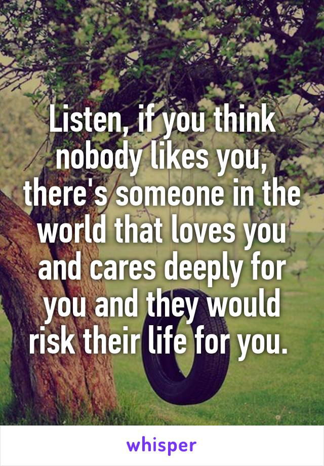 Listen, if you think nobody likes you, there's someone in the world that loves you and cares deeply for you and they would risk their life for you.