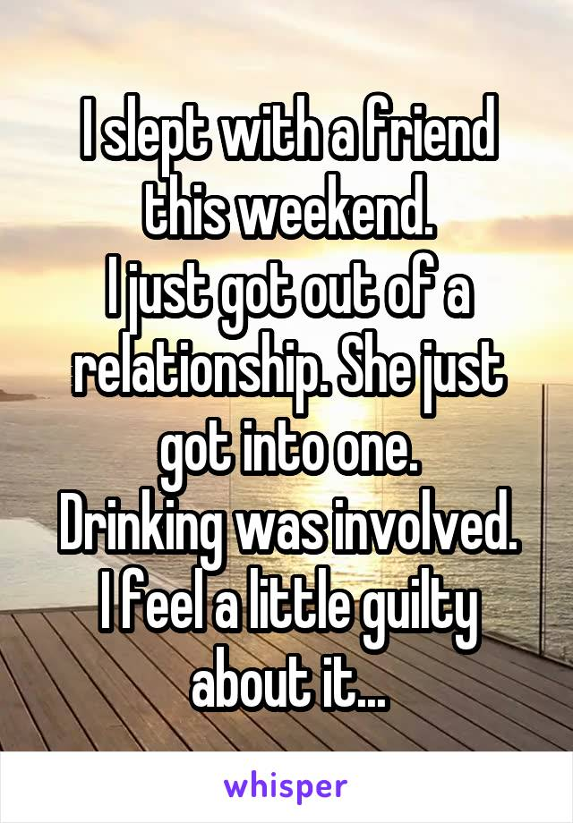 I slept with a friend this weekend. I just got out of a relationship. She just got into one. Drinking was involved. I feel a little guilty about it...
