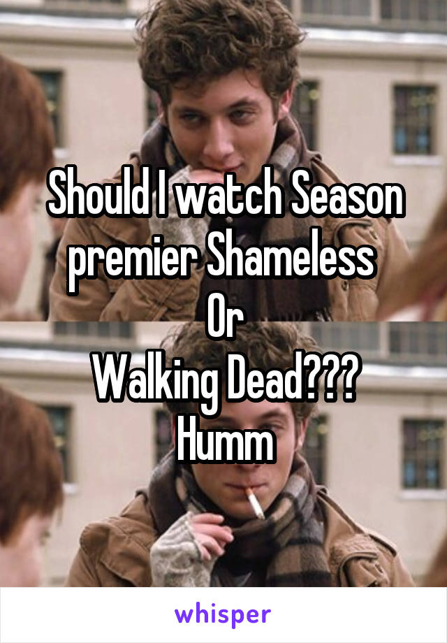 Should I watch Season premier Shameless  Or Walking Dead??? Humm