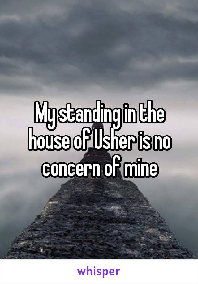 My standing in the house of Usher is no concern of mine