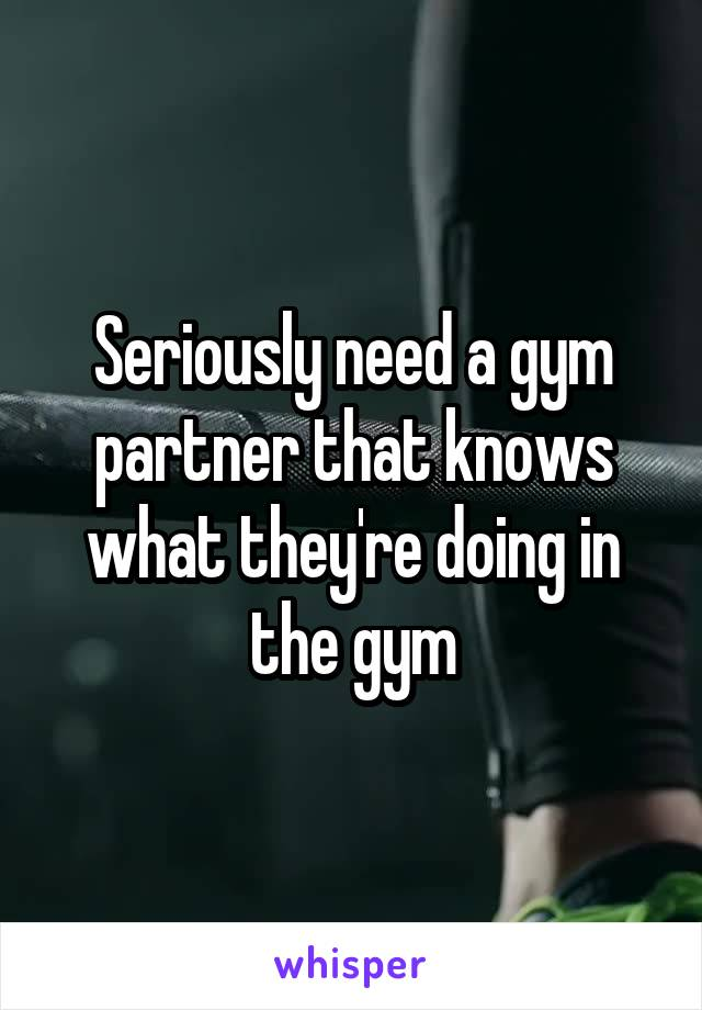 Seriously need a gym partner that knows what they're doing in the gym