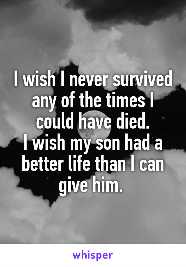 I wish I never survived any of the times I could have died. I wish my son had a better life than I can give him.