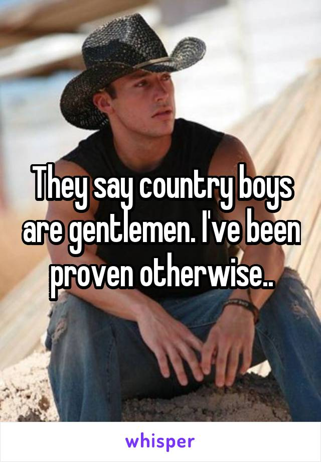 They say country boys are gentlemen. I've been proven otherwise..