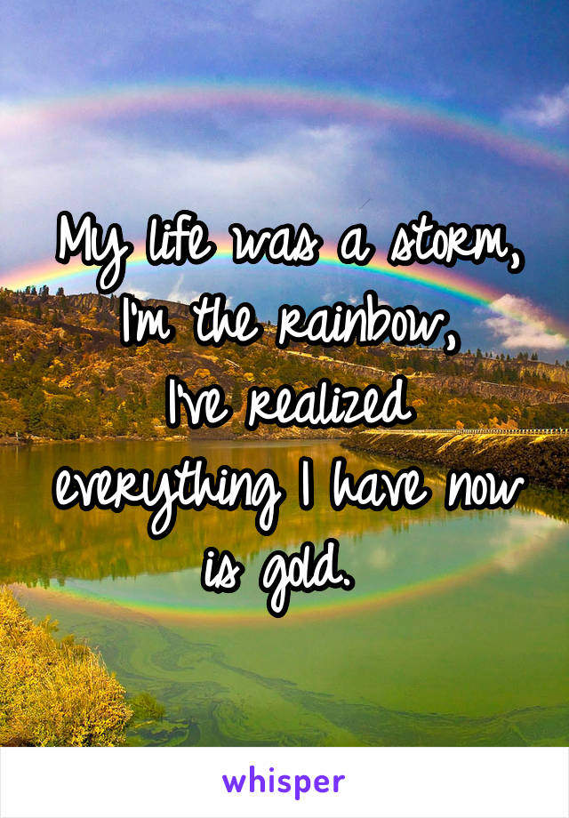 My life was a storm, I'm the rainbow, I've realized everything I have now is gold.