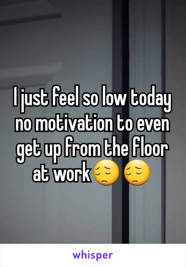 I just feel so low today no motivation to even get up from the floor at work😔😔
