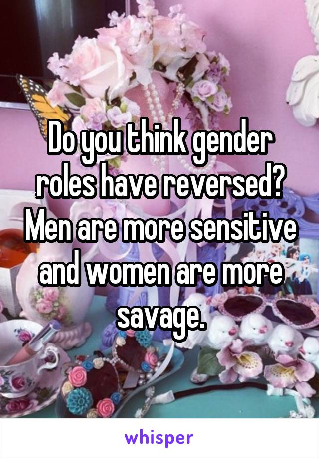 Do you think gender roles have reversed? Men are more sensitive and women are more savage.
