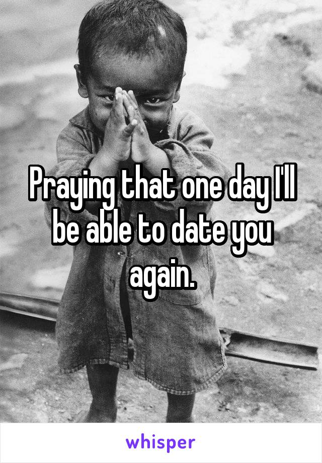 Praying that one day I'll be able to date you again.