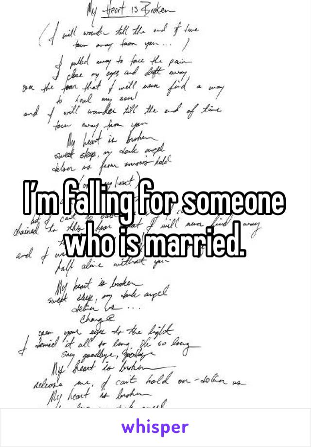 I'm falling for someone who is married.