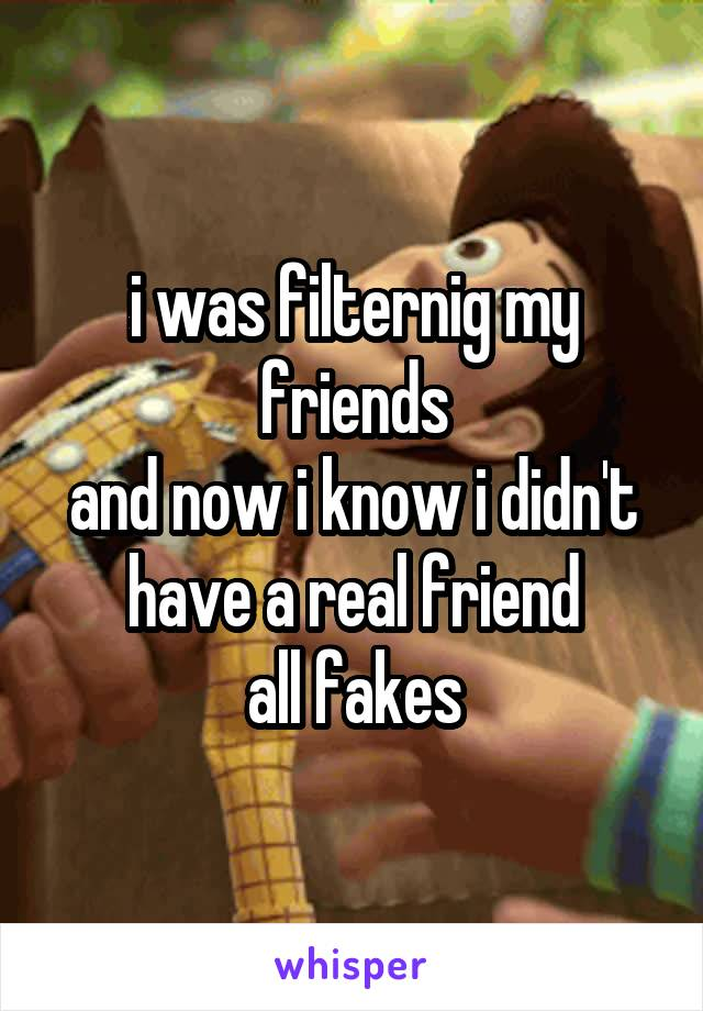 i was filternig my friends and now i know i didn't have a real friend all fakes