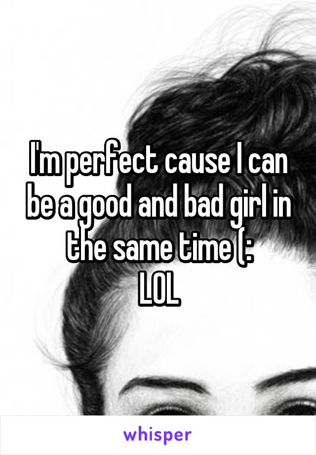 I'm perfect cause I can be a good and bad girl in the same time (: LOL