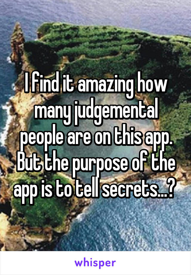 I find it amazing how many judgemental people are on this app. But the purpose of the app is to tell secrets...?