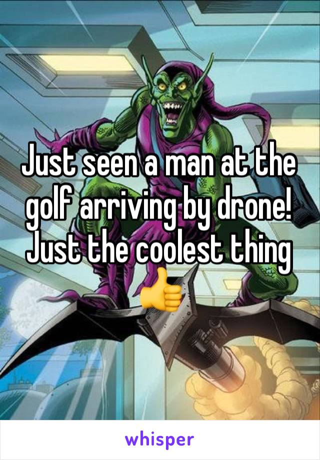Just seen a man at the golf arriving by drone! Just the coolest thing 👍