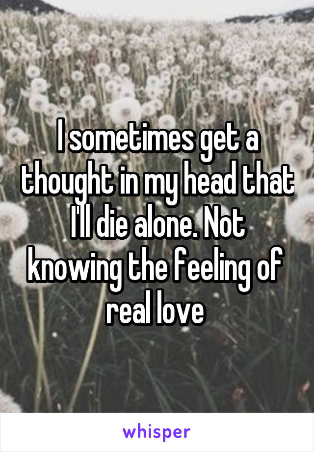 I sometimes get a thought in my head that I'll die alone. Not knowing the feeling of  real love