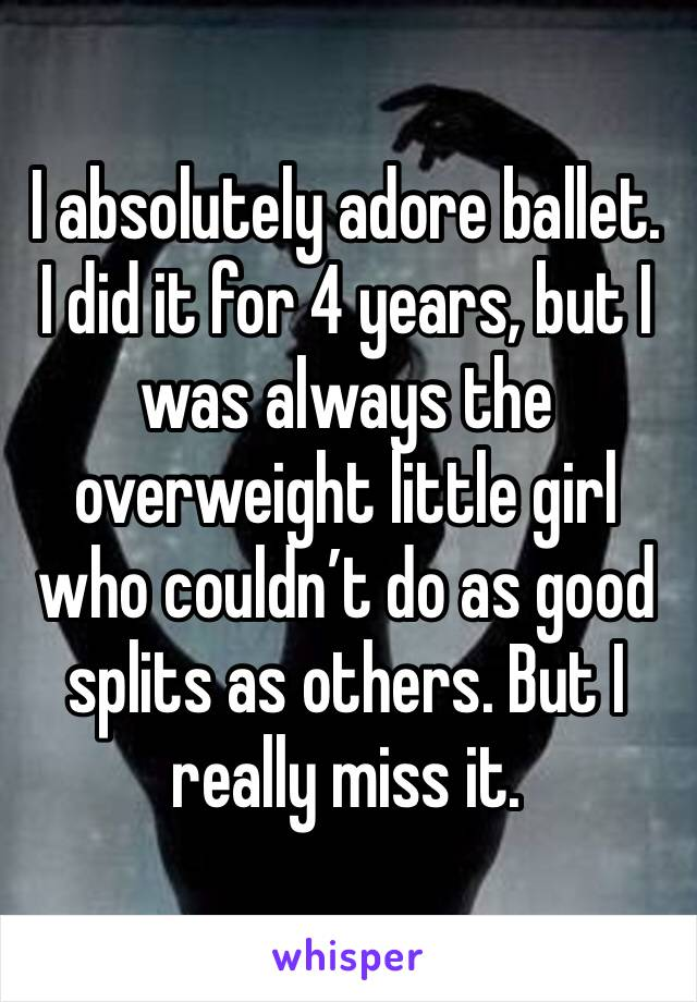 I absolutely adore ballet. I did it for 4 years, but I was always the overweight little girl who couldn't do as good splits as others. But I really miss it.