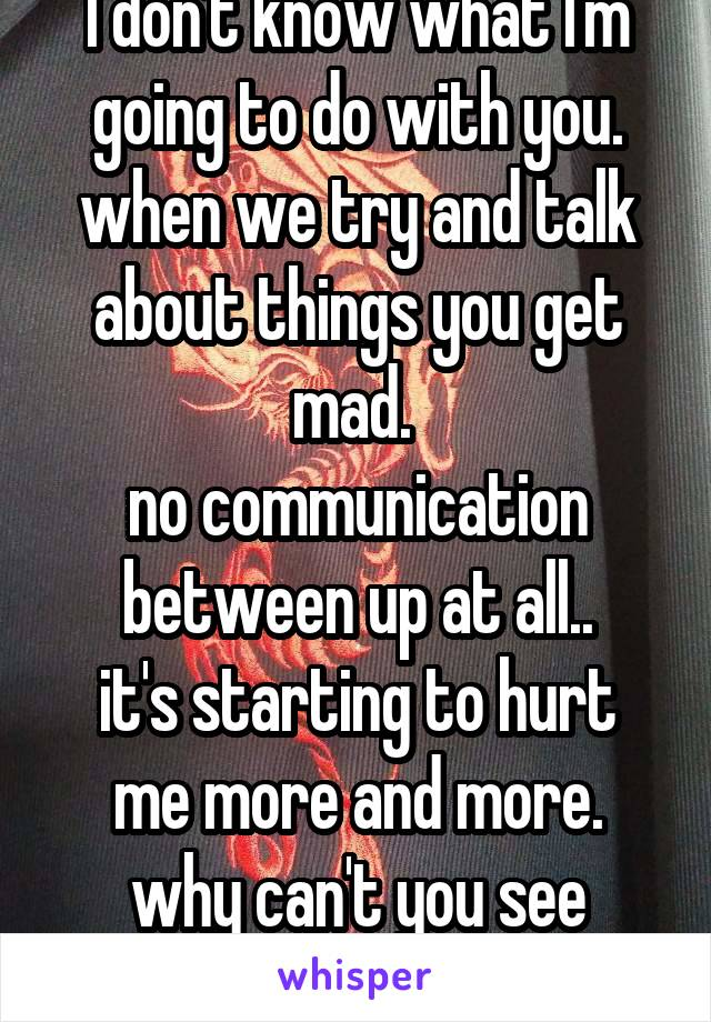I don't know what I'm going to do with you. when we try and talk about things you get mad.  no communication between up at all.. it's starting to hurt me more and more. why can't you see that.