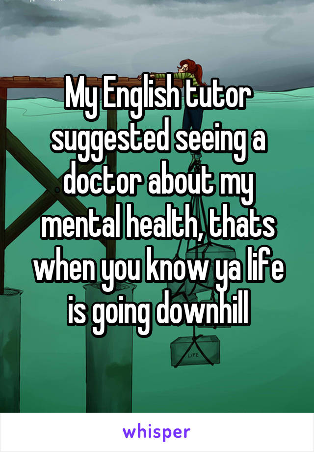 My English tutor suggested seeing a doctor about my mental health, thats when you know ya life is going downhill