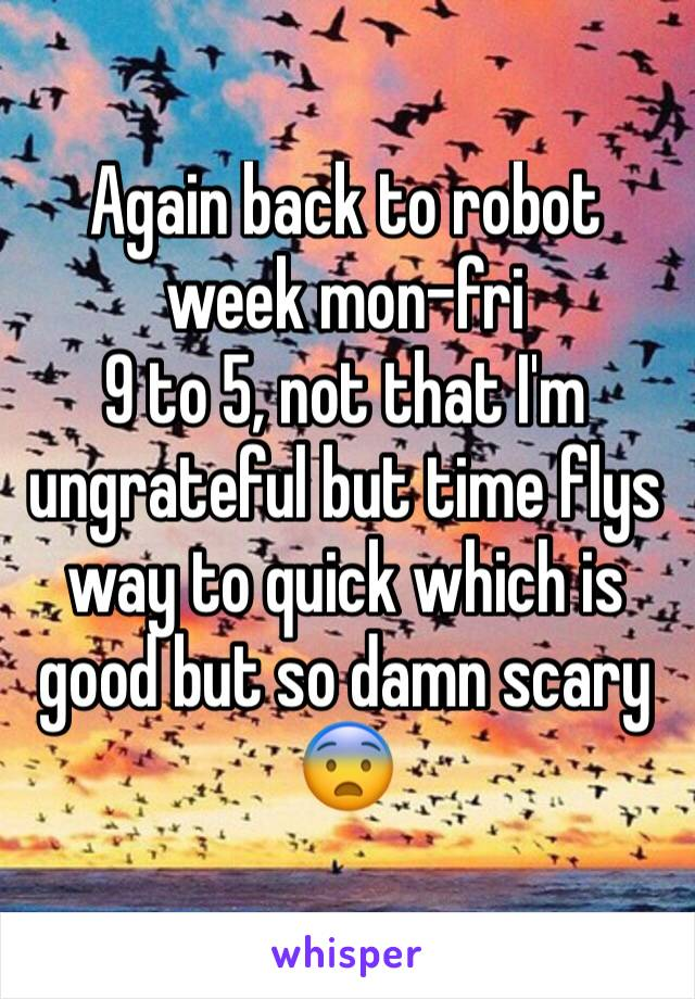 Again back to robot week mon-fri  9 to 5, not that I'm ungrateful but time flys way to quick which is good but so damn scary 😨