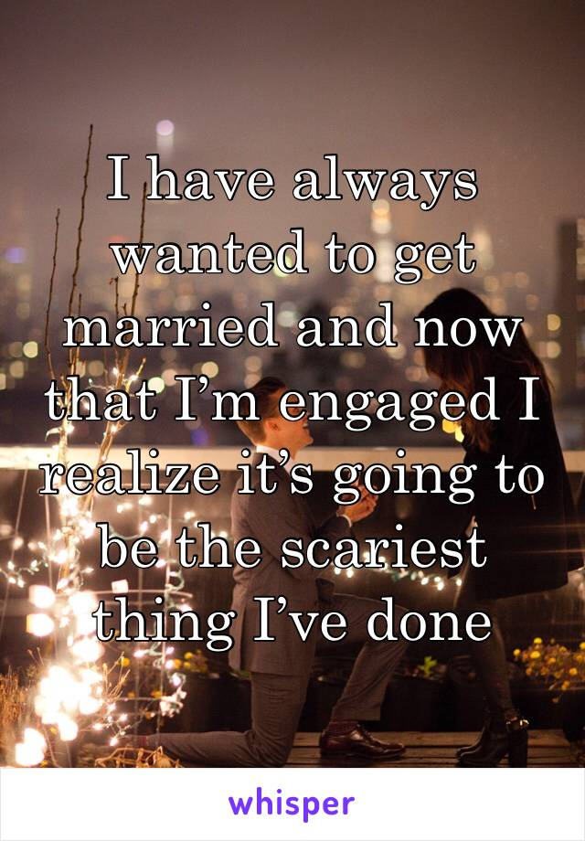 I have always wanted to get married and now that I'm engaged I realize it's going to be the scariest thing I've done
