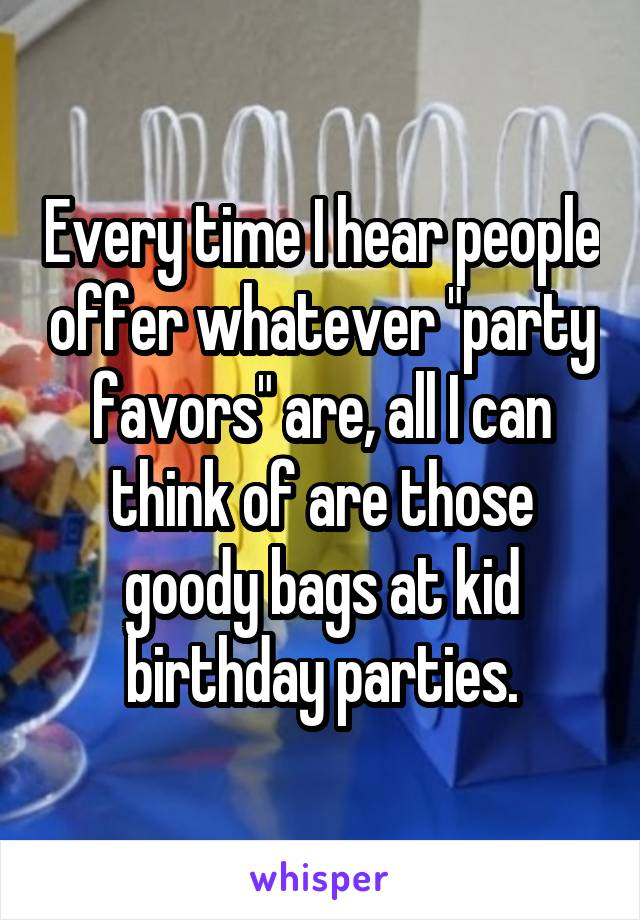 """Every time I hear people offer whatever """"party favors"""" are, all I can think of are those goody bags at kid birthday parties."""