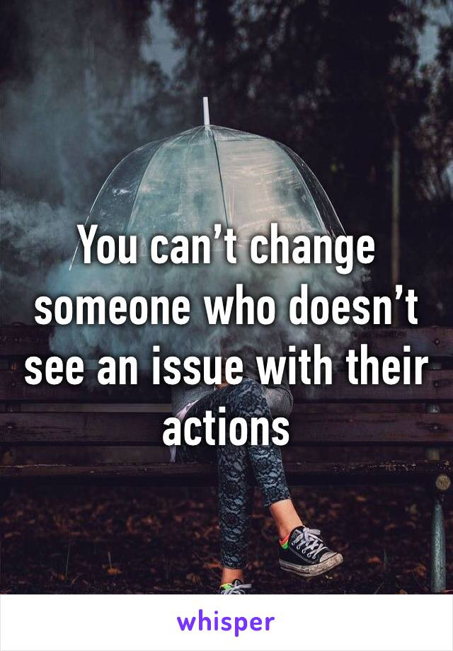 You can't change someone who doesn't see an issue with their actions
