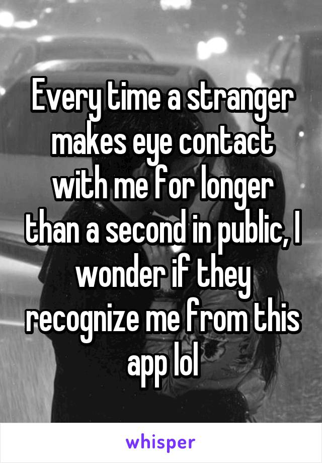 Every time a stranger makes eye contact with me for longer than a second in public, I wonder if they recognize me from this app lol