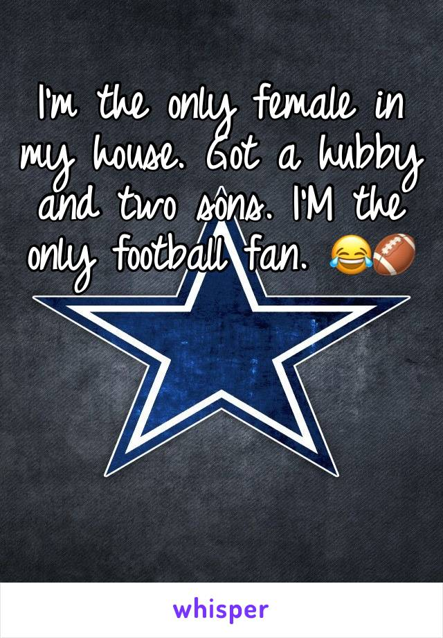 I'm the only female in my house. Got a hubby and two sons. I'M the only football fan. 😂🏈