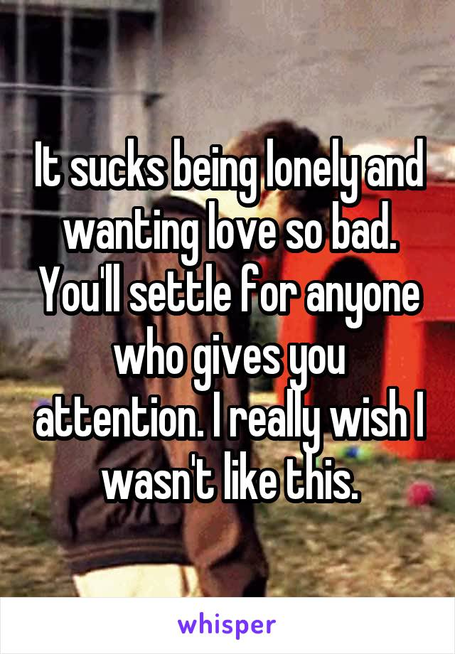 It sucks being lonely and wanting love so bad. You'll settle for anyone who gives you attention. I really wish I wasn't like this.