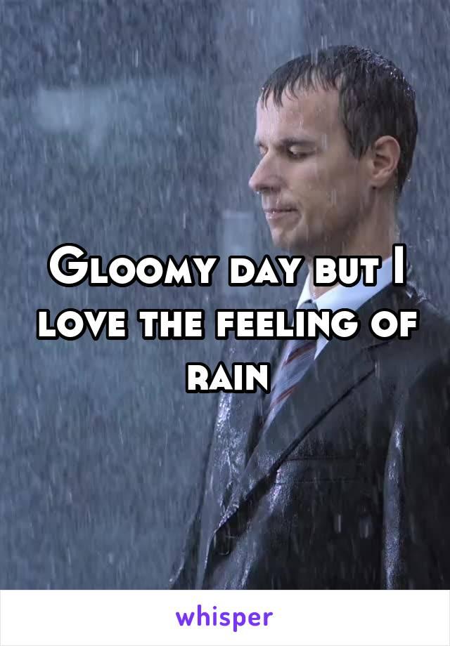 Gloomy day but I love the feeling of rain