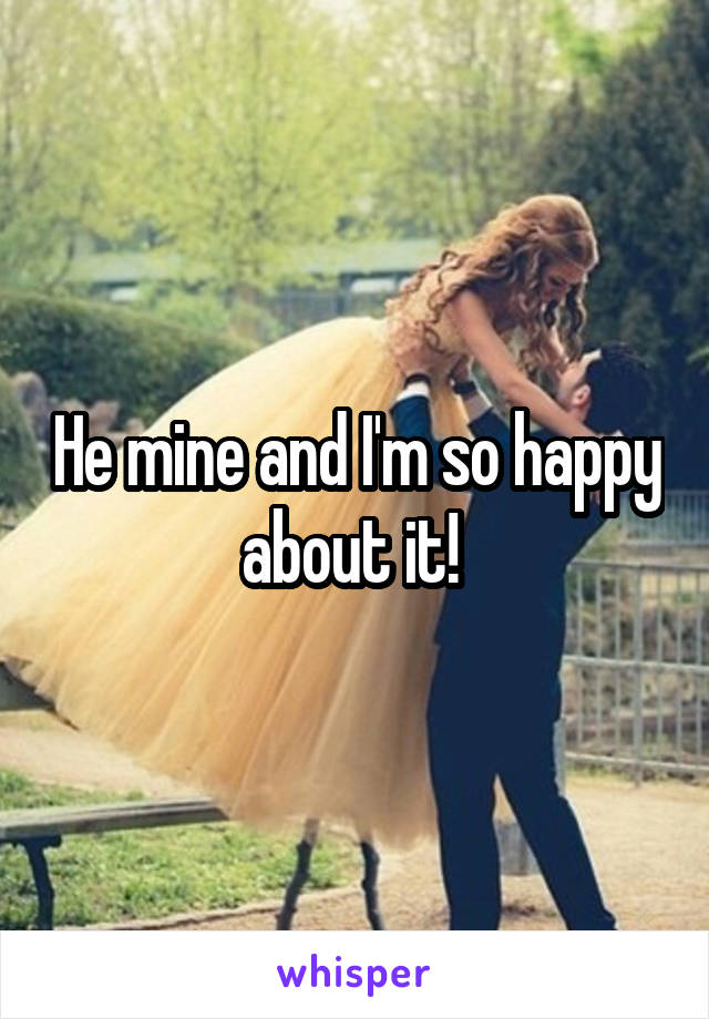 He mine and I'm so happy about it!