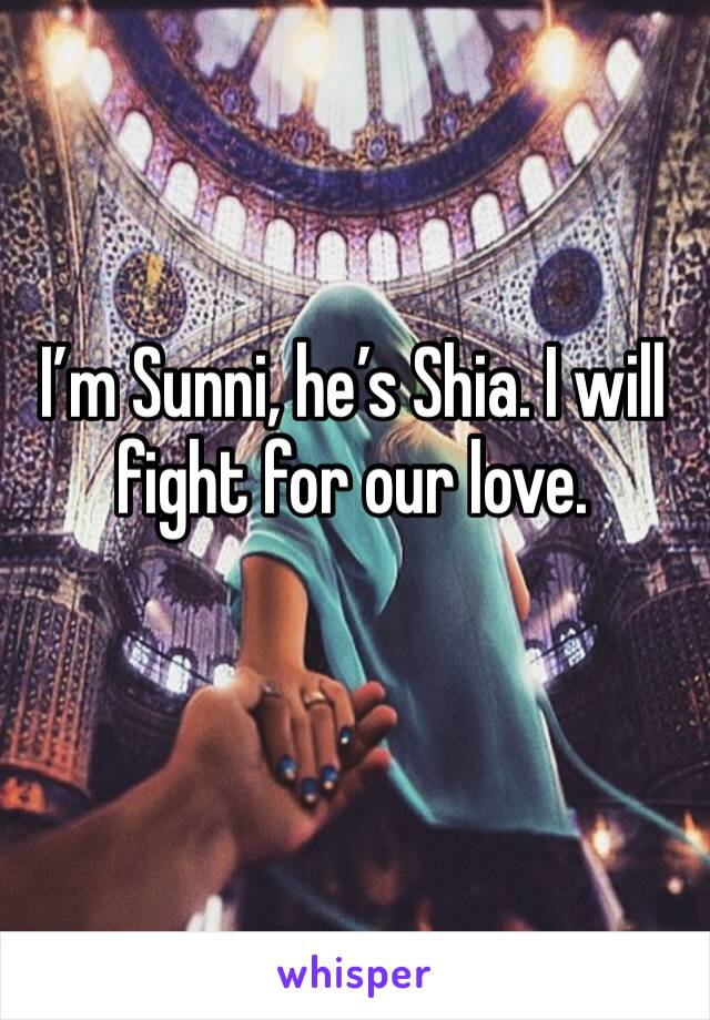 I'm Sunni, he's Shia. I will fight for our love.