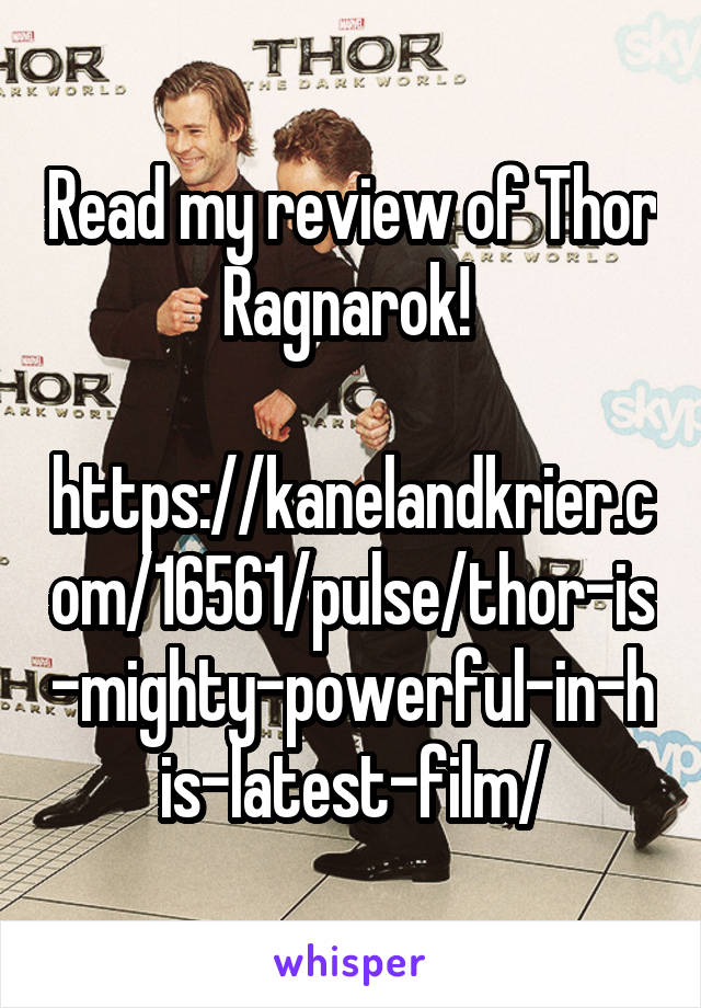Read my review of Thor Ragnarok!   https://kanelandkrier.com/16561/pulse/thor-is-mighty-powerful-in-his-latest-film/
