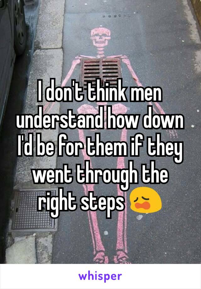 I don't think men understand how down I'd be for them if they went through the right steps 😩