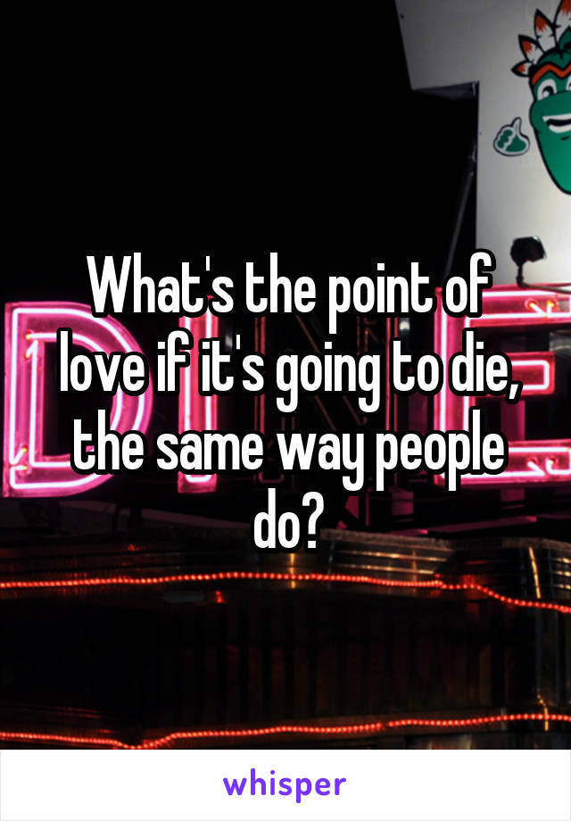 What's the point of love if it's going to die, the same way people do?