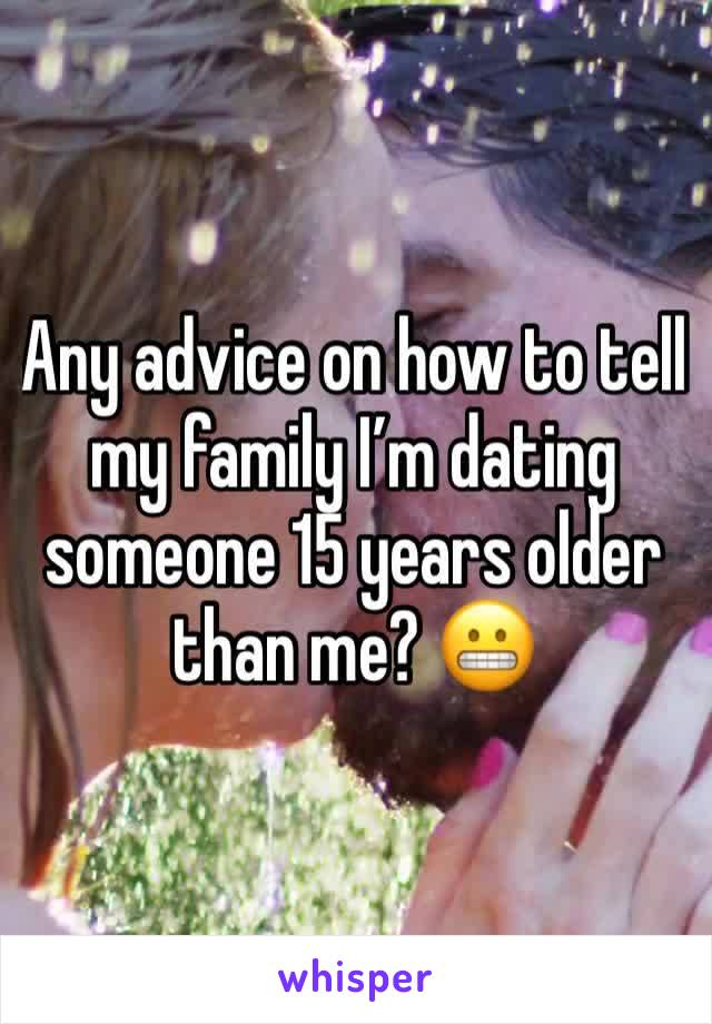 Any advice on how to tell my family I'm dating someone 15 years older than me? 😬
