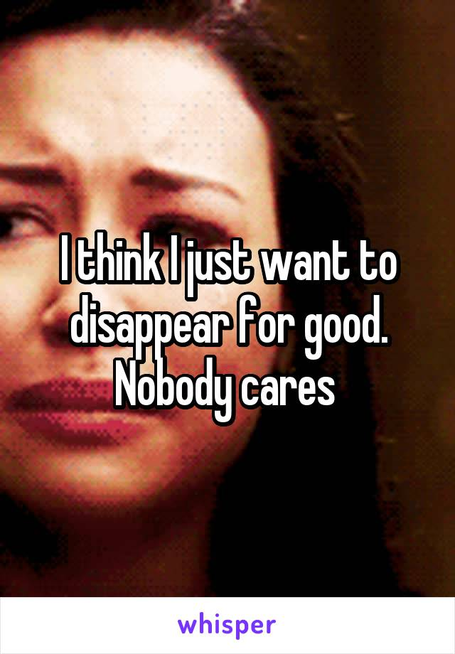 I think I just want to disappear for good. Nobody cares