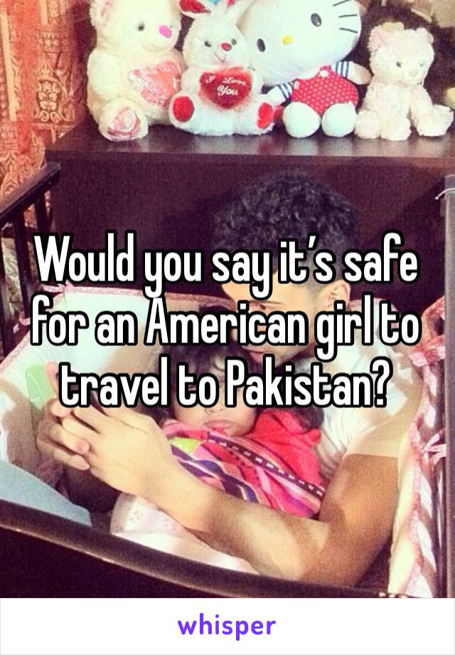 Would you say it's safe for an American girl to travel to Pakistan?