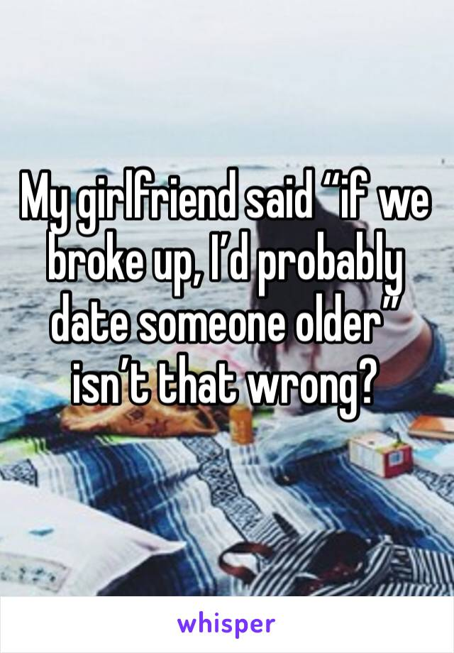 """My girlfriend said """"if we broke up, I'd probably date someone older"""" isn't that wrong?"""