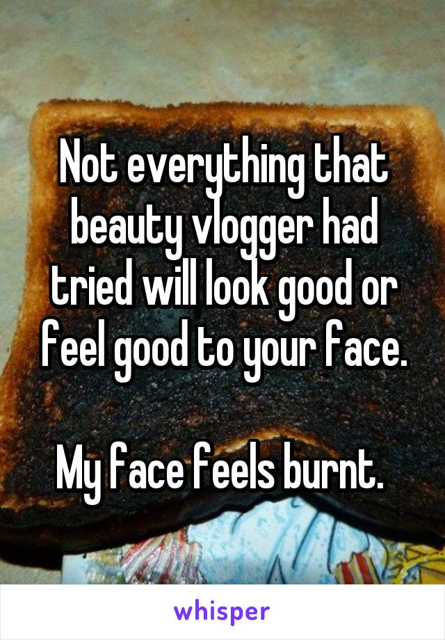 Not everything that beauty vlogger had tried will look good or feel good to your face.  My face feels burnt.