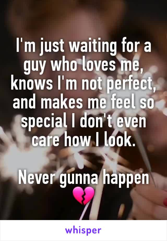 I'm just waiting for a guy who loves me, knows I'm not perfect, and makes me feel so special I don't even care how I look.  Never gunna happen 💔
