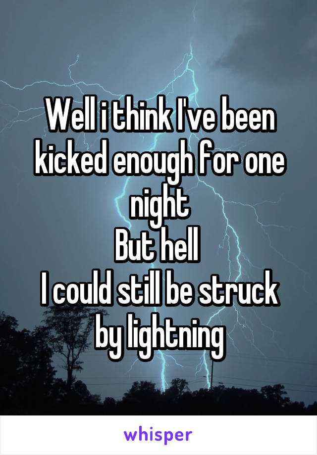 Well i think I've been kicked enough for one night But hell  I could still be struck by lightning