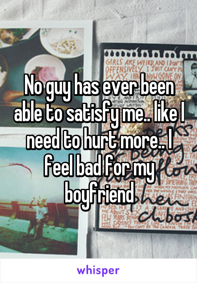 No guy has ever been able to satisfy me.. like I need to hurt more.. I feel bad for my boyfriend
