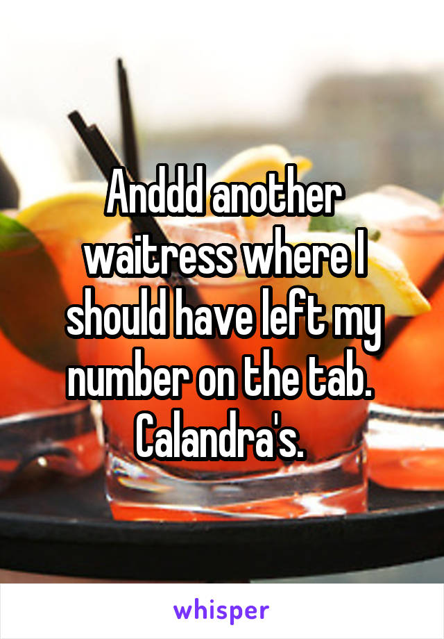 Anddd another waitress where I should have left my number on the tab.  Calandra's.