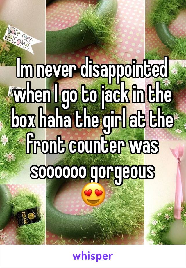 Im never disappointed when I go to jack in the box haha the girl at the front counter was soooooo gorgeous  😍