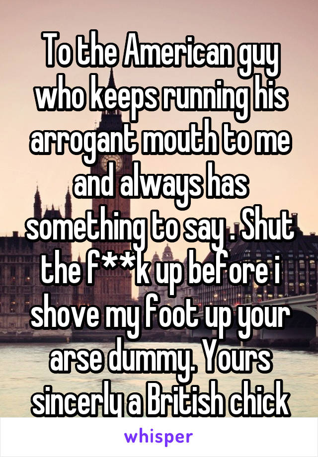 To the American guy who keeps running his arrogant mouth to me and always has something to say . Shut the f**k up before i shove my foot up your arse dummy. Yours sincerly a British chick