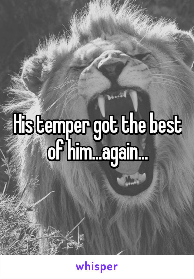 His temper got the best of him...again...