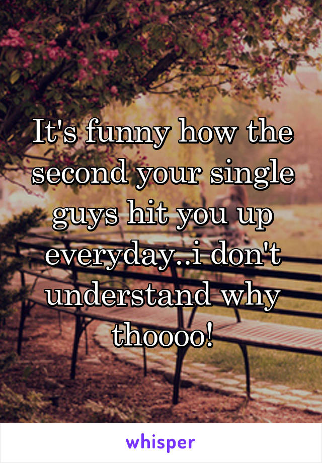 It's funny how the second your single guys hit you up everyday..i don't understand why thoooo!