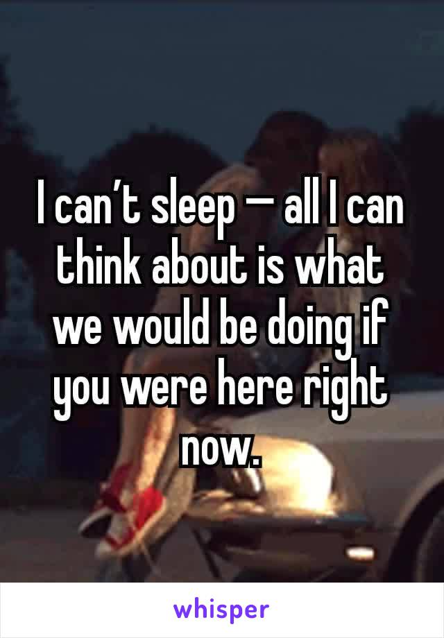 I can't sleep — all I can think about is what we would be doing if you were here right now.