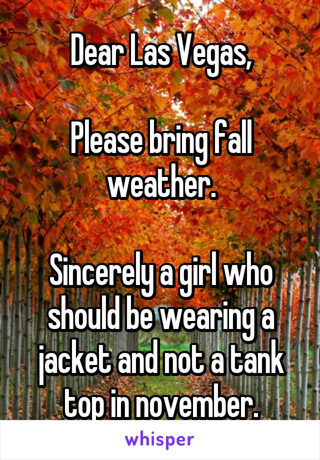 Dear Las Vegas,  Please bring fall weather.  Sincerely a girl who should be wearing a jacket and not a tank top in november.