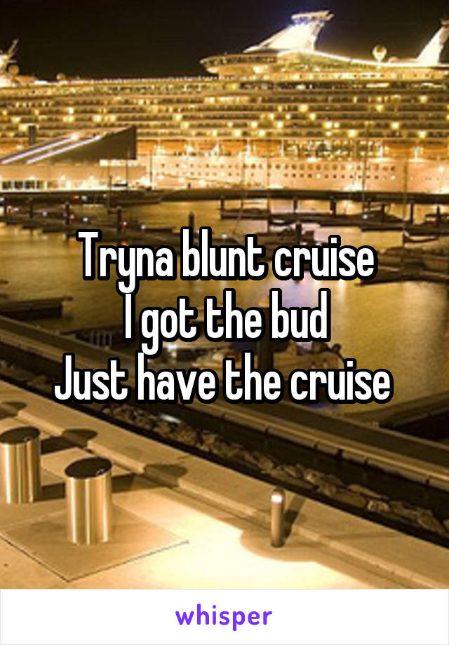 Tryna blunt cruise I got the bud Just have the cruise