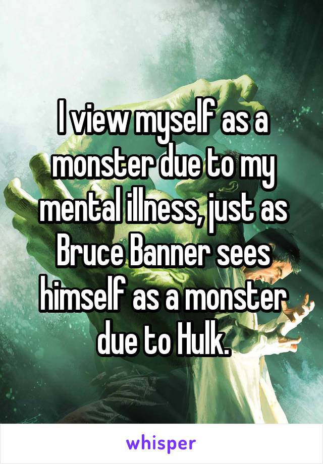 I view myself as a monster due to my mental illness, just as Bruce Banner sees himself as a monster due to Hulk.